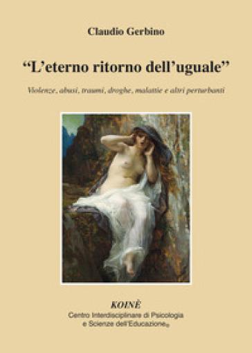 «L'eterno ritorno dell'uguale». Violenze, abusi, traumi, droghe, malattie e altri perturbanti - Claudio Gerbino |