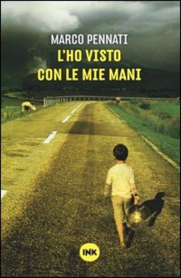 L'ho visto con le mie mani - Marco Pennati  