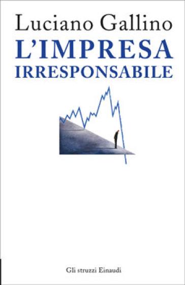 L'impresa irresponsabile - Luciano Gallino |