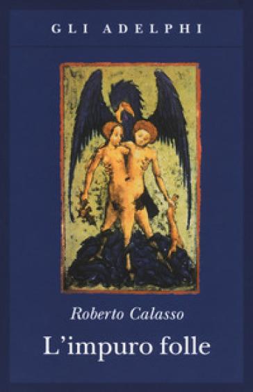 L'impuro folle - Roberto Calasso |