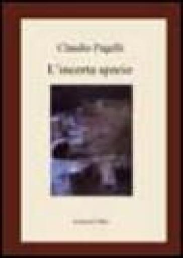 L'incerta specie - Claudio Pagelli |