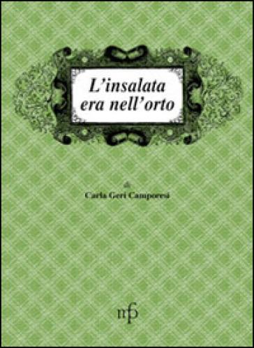 L'insalata era nell'orto - Carla Geri Camporesi |
