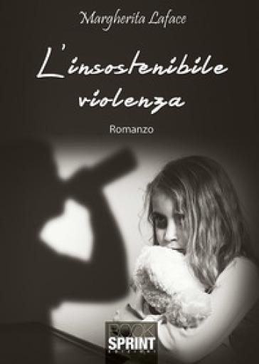 L'insostenibile violenza - Margherita Laface |