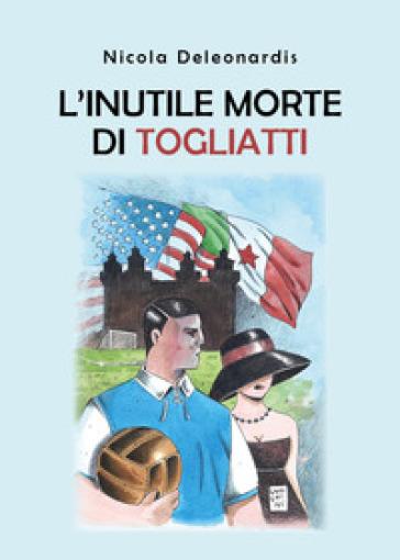 L'inutile morte di Togliatti - Nicola Deleonardis |