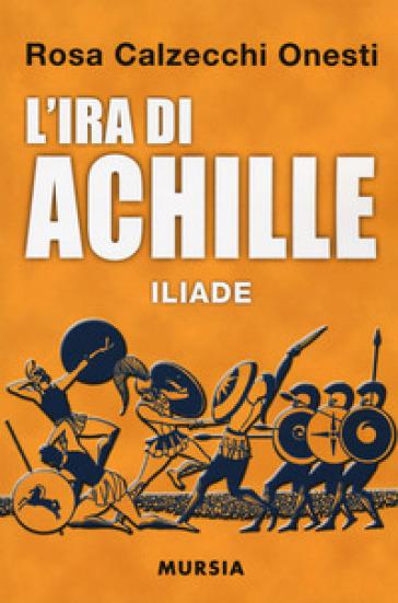 L'ira di Achille. Iliade - Rosa Calzecchi Onesti | Thecosgala.com
