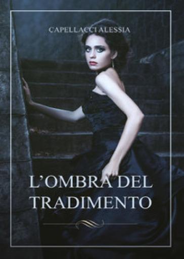 L'ombra del tradimento - Alessia Capellacci |