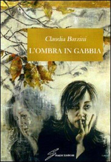 L'ombra in gabbia - Claudia Barzini |