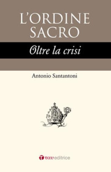 L'ordine sacro oltre la crisi - Antonio Santantoni |