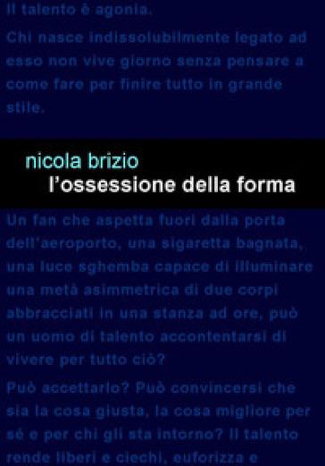 L'ossessione della forma - Nicola Brizio | Rochesterscifianimecon.com