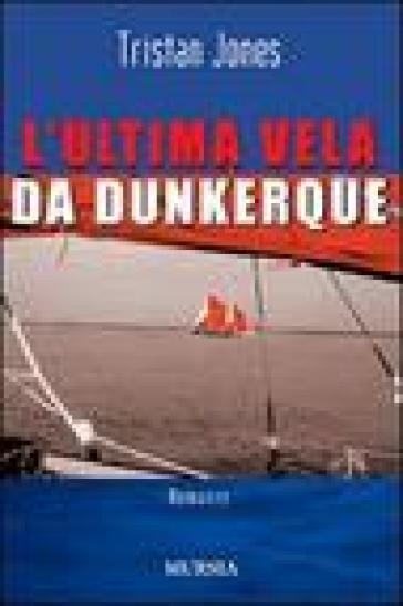 L'ultima vela da Dunkerque - Tristan Jones |