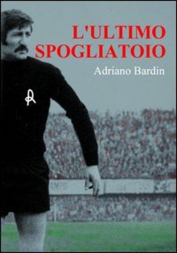 L'ultimo spogliatoio - Adriano Bardin |