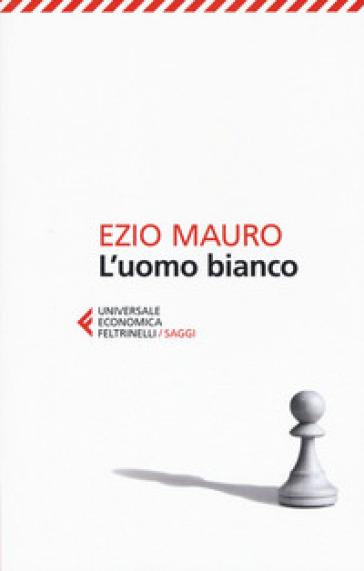 L'uomo bianco - Ezio Mauro |