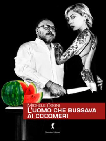 L'uomo che bussava ai cocomeri - Michele Cogni | Thecosgala.com