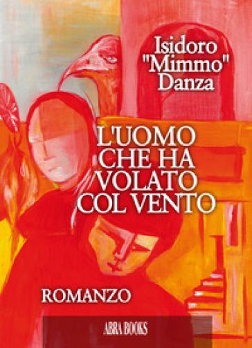 L'uomo che ha volato col vento - Isidoro Mimmo Danza |