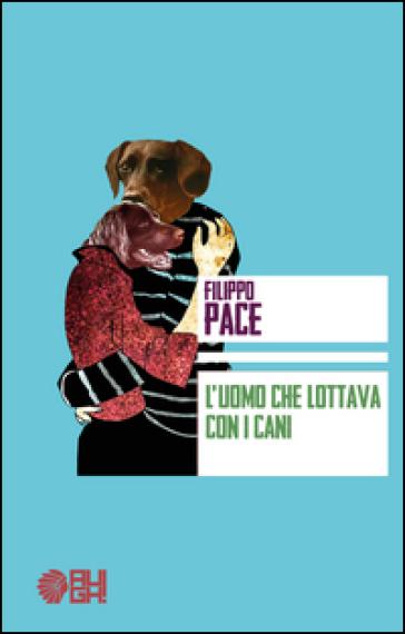 L'uomo che lottava con i cani - Filippo Pace |