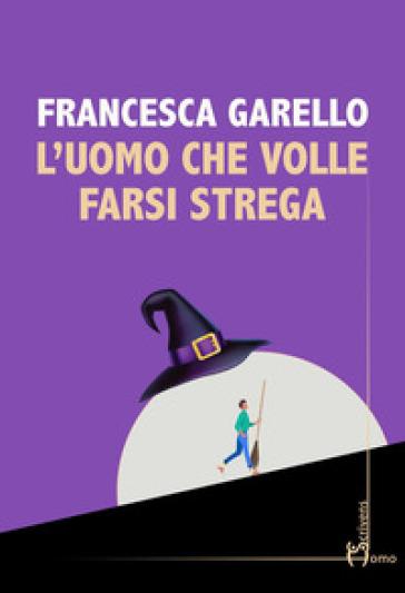 L'uomo che volle farsi strega - Francesca Garello | Rochesterscifianimecon.com
