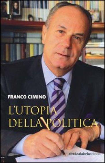 L'utopia della politica - Franco Cimino  