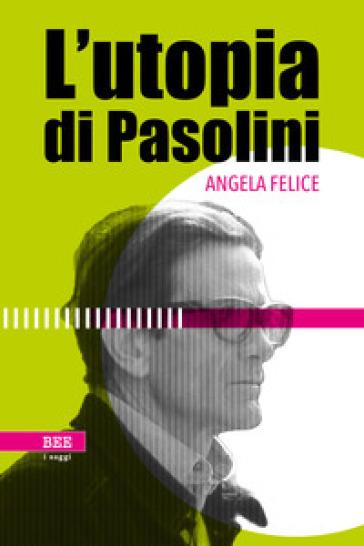L'utopia di Pasolini - Angela Felice | Rochesterscifianimecon.com