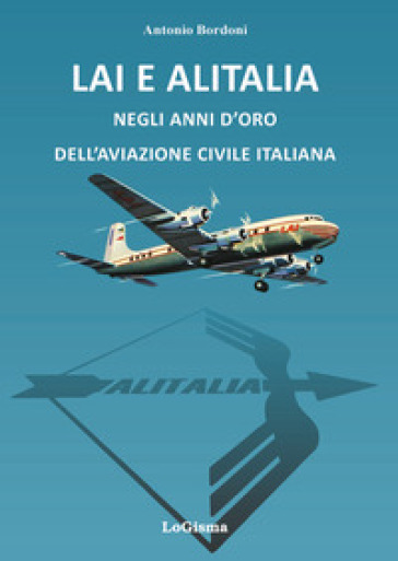 LAI e Alitalia negli anni d'oro dell'aviazione civile italiana - Antonio Bordoni |
