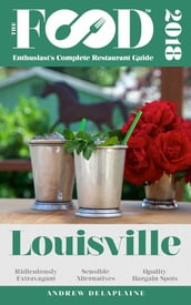 LOUISVILLE - 2018 - The Food Enthusiast s Complete Restaurant Guide