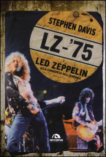 LZ-'75. I Led Zeppelin alla conquista dell'America - Stephen Davis | Rochesterscifianimecon.com