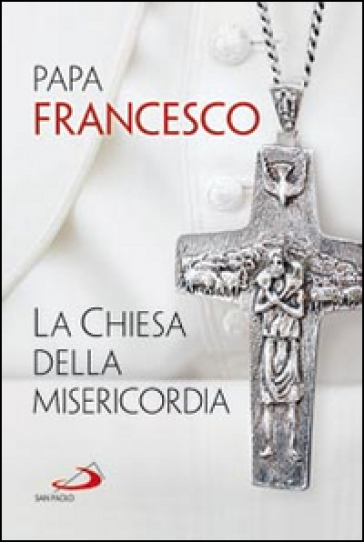 La Chiesa della misericordia - Papa Francesco (Jorge Mario Bergoglio)  