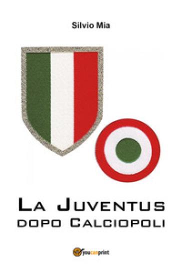 La Juventus dopo Calciopoli - Silvio Mia |