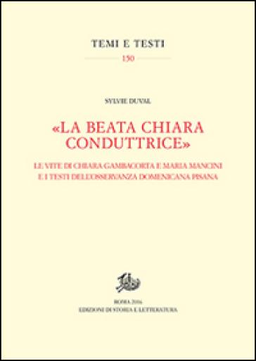 «La beata Chiara conduttrice». Le vite di Chiara Gambacorta e Maria Mancini e i testi dell'osservanza domenicana pisana - Silvye Duval |