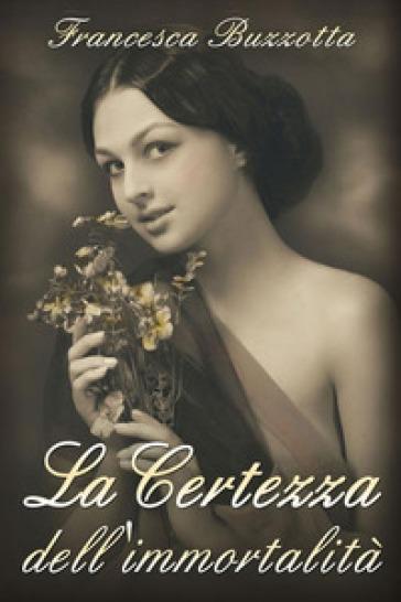 La certezza dell'immortalità - Francesca Buzzotta |