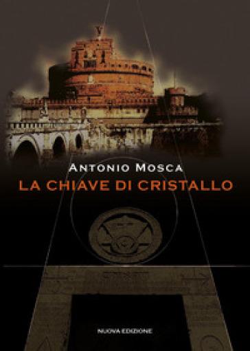 La chiave di cristallo - Antonio Mosca |