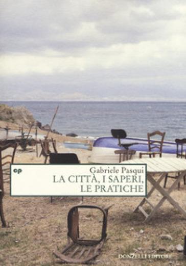 La città, i saperi, le pratiche - Gabriele Pasqui pdf epub