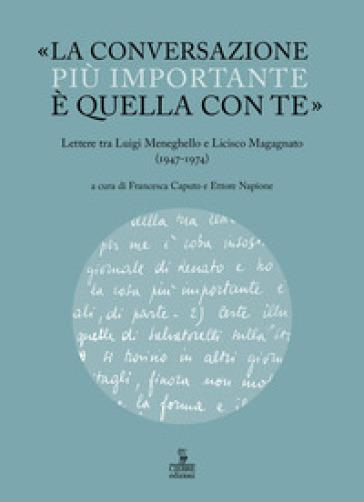 «La conversazione più importante è quella con te». Lettere tra Luigi Meneghello e Licisco Magagnato (1947-1974) - Ettore Napione   Rochesterscifianimecon.com