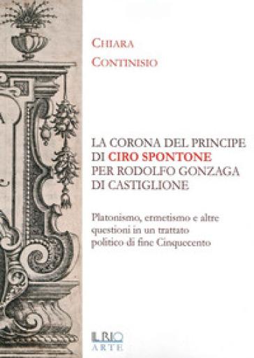 «La corona del principe» di Ciro Spontone per Rodolfo Gonzaga di Castiglione delle Stiviere - Chiara Continisio | Jonathanterrington.com
