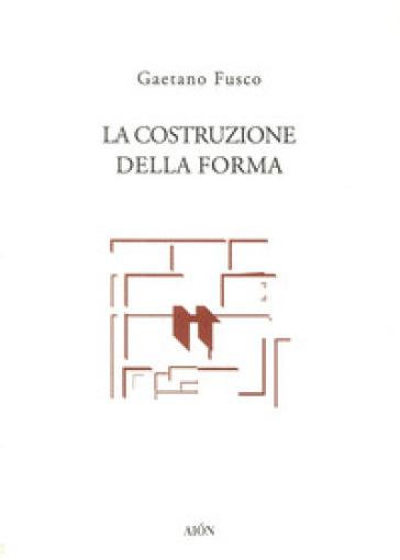 La costruzione della forma - Gaetano Fusco | Rochesterscifianimecon.com