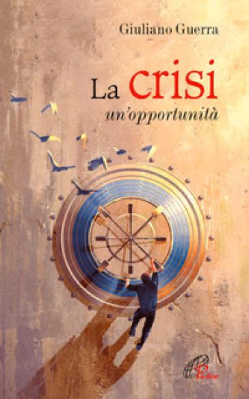 La crisi. Un'opportunità - Giuliano Guerra |