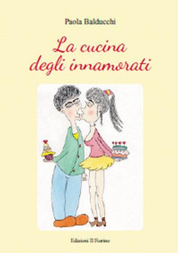 La cucina degli innamorati - Paola Balducchi |