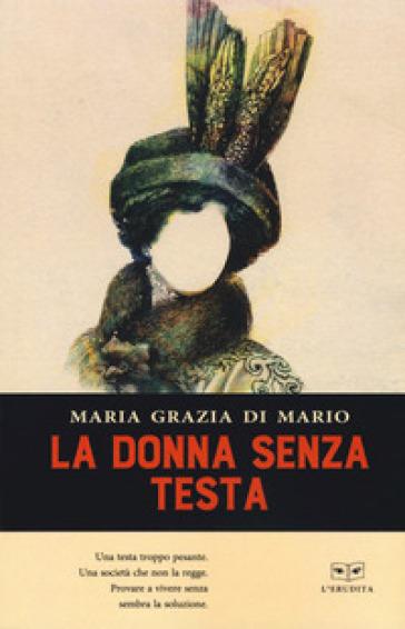 La donna senza testa - Maria Grazia Di Mario |