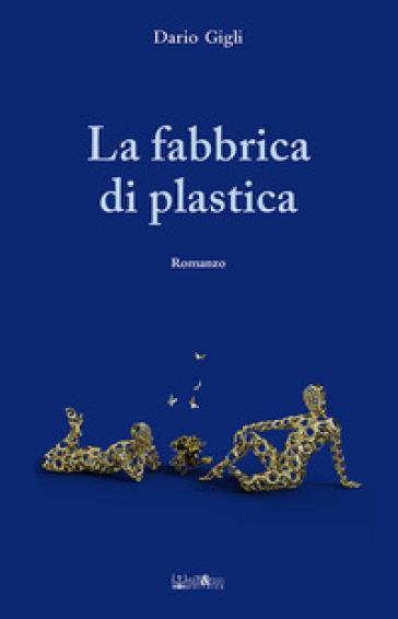 La fabbrica di plastica - Dario Gigli  