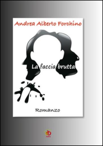 La faccia brutta - Andrea Alberto Forchino | Kritjur.org