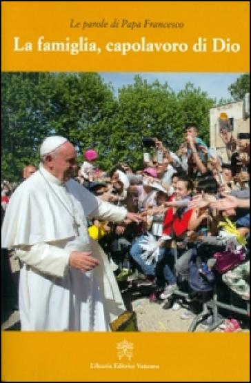 La famiglia, capolavoro di Dio - Papa Francesco (Jorge Mario Bergoglio) |