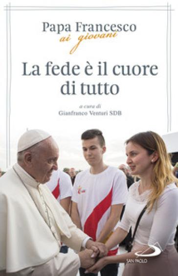 La fede è il cuore di tutto - Papa Francesco (Jorge Mario Bergoglio) |