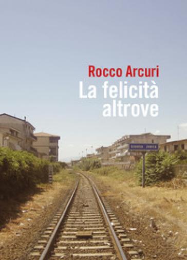 La felicità altrove - Rocco Arcuri | Thecosgala.com