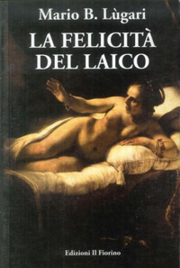 La felicità del laico - Mario B. Lugari |