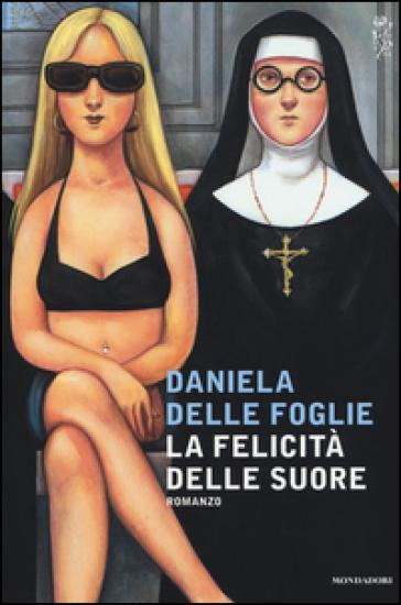 La felicità delle suore - Daniela Delle Foglie |