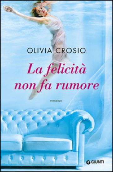 La felicità non fa rumore - Olivia Crosio |