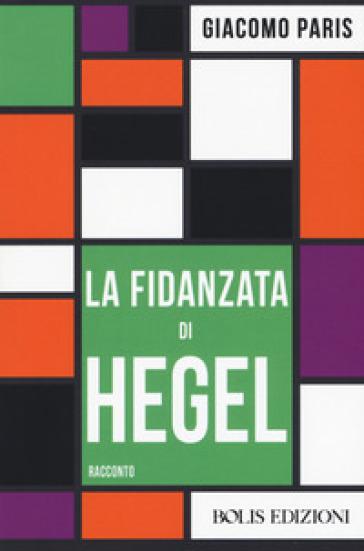 La fidanzata di Hegel - Giacomo Paris |