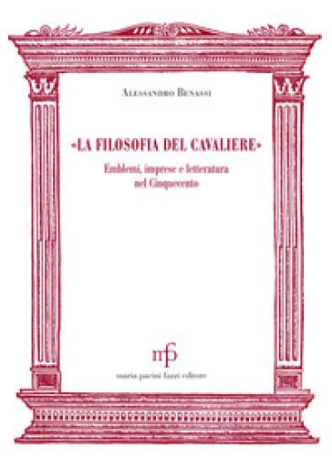 «La filosofia del cavaliere». Emblemi, imprese e letteratura nel Cinquecento - Alessandro Benassi | Thecosgala.com