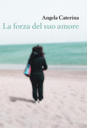 La forza del suo amore - Angela Caterina |