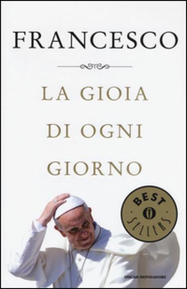 La gioia di ogni giorno - Papa Francesco (Jorge Mario Bergoglio) |