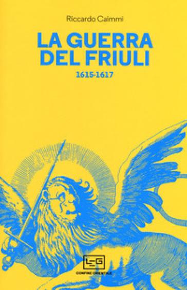 La guerra del Friuli 1615-1617 - Riccardo Caimmi  